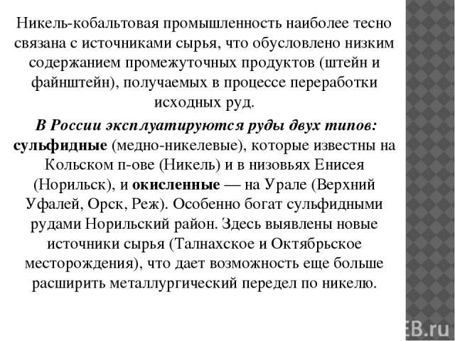 Никель-кобальтовая промышленность наиболее тесно связана с источниками сырья, что обусловлено низким содержанием промежуточных продуктов (штейн и файнштейн), получаемых в процессе переработки исходных руд. В России эксплуатируются руды двух типов: с…