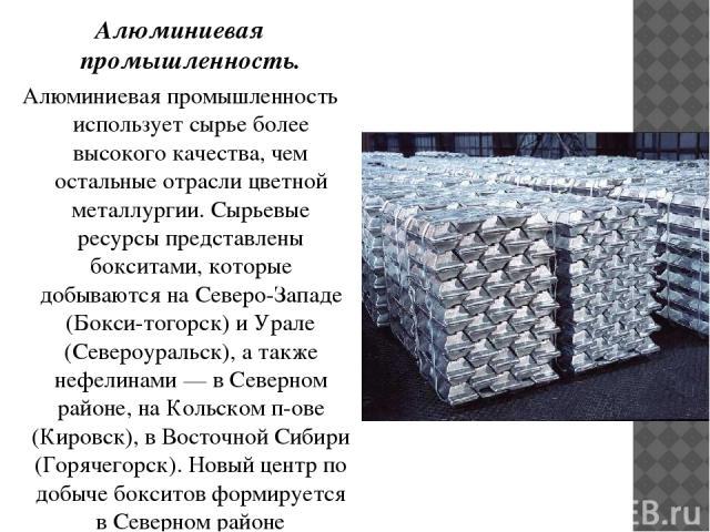Алюминиевая промышленность. Алюминиевая промышленность использует сырье более высокого качества, чем остальные отрасли цветной металлургии. Сырьевые ресурсы представлены бокситами, которые добываются на Северо-Западе (Бокси-тогорск) и Урале (Североу…