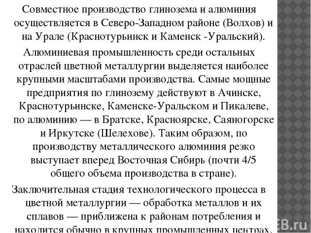 Совместное производство глинозема и алюминия осуществляется в Северо-Западном районе (Волхов) и на Урале (Краснотурьинск и Каменск -Уральский). Алюминиевая промышленность среди остальных отраслей цветной металлургии выделяется наиболее крупными масш…