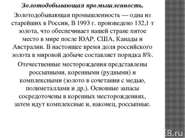 Золотодобывающая промышленность. Золотодобывающая промышленность — одна из старейших в России, В 1993 г. произведено 132,1 т золота, что обеспечивает нашей стране пятое место в мире после ЮАР, США, Канады и Австралии. В настоящее время доля российск…