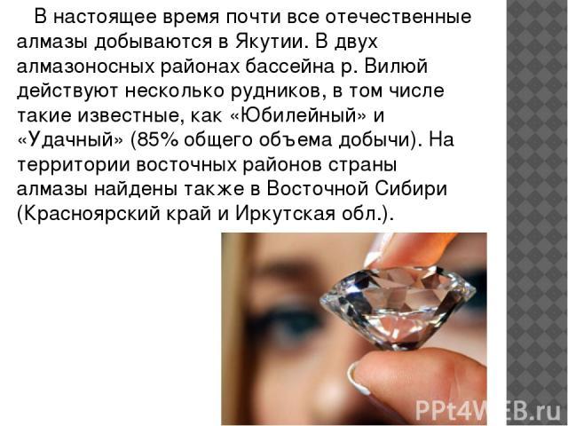 В настоящее время почти все отечественные алмазы добываются в Якутии. В двух алмазоносных районах бассейна р. Вилюй действуют несколько рудников, в том числе такие известные, как «Юбилейный» и «Удачный» (85% общего объема добычи). На территории вост…