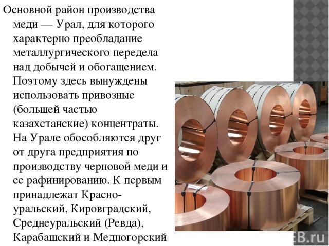 Основной район производства меди — Урал, для которого характерно преобладание металлургического передела над добычей и обогащением. Поэтому здесь вынуждены использовать привозные (большей частью казахстанские) концентраты. На Урале обособляются друг…