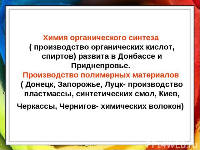 Химия органического синтеза ( производство органических кислот, спиртов) развита в Донбассе и Приднепровье. Производство полимерных материалов ( Донецк, Запорожье, Луцк- производство пластмассы, синтетических смол, Киев, Черкассы, Чернигов- химическ…