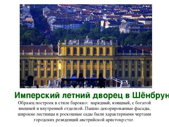 Имперский летний дворец в Шёнбрунне Образец построек в стиле барокко: нарядный, изящный, с богатой внешней и внутренней отделкой. Пышно декорированные фасады, широкие лестницы и роскошные сады были характерными чертами городских резиденций австрийск…