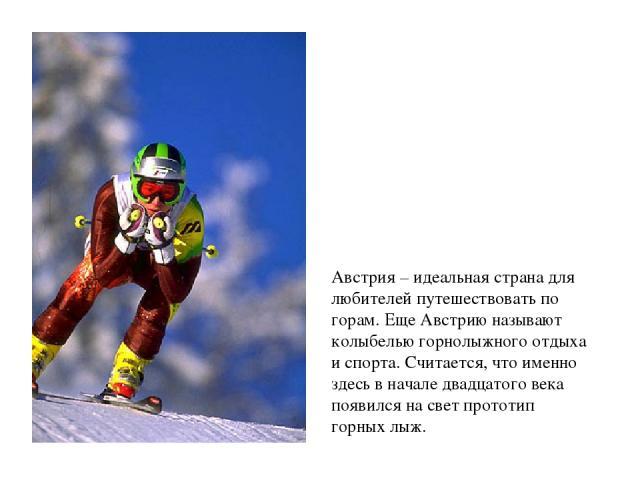 Австрия – идеальная страна для любителей путешествовать по горам. Еще Австрию называют колыбелью горнолыжного отдыха и спорта. Считается, что именно здесь в начале двадцатого века появился на свет прототип горных лыж.