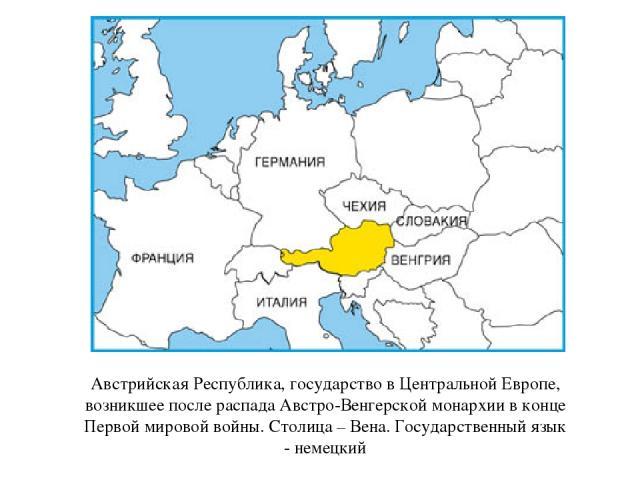 Австрийская Республика, государство в Центральной Европе, возникшее после распада Австро-Венгерской монархии в конце Первой мировой войны. Столица – Вена. Государственный язык - немецкий