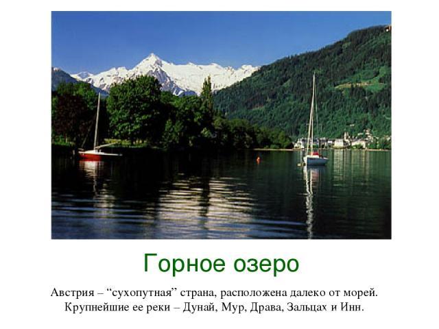 """Горное озеро Австрия – """"сухопутная"""" страна, расположена далеко от морей. Крупнейшие ее реки – Дунай, Мур, Драва, Зальцах и Инн."""