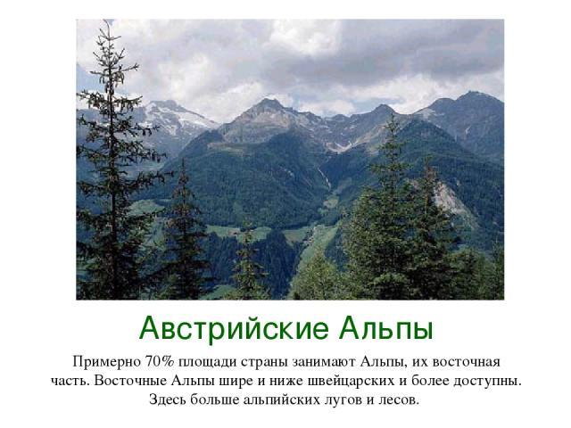 Австрийские Альпы Примерно 70% площади страны занимают Альпы, их восточная часть. Восточные Альпы шире и ниже швейцарских и более доступны. Здесь больше альпийских лугов и лесов.