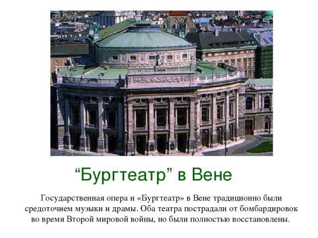 """""""Бургтеатр"""" в Вене Государственная опера и «Бургтеатр» в Вене традиционно были средоточием музыки и драмы. Оба театра пострадали от бомбардировок во время Второй мировой войны, но были полностью восстановлены."""