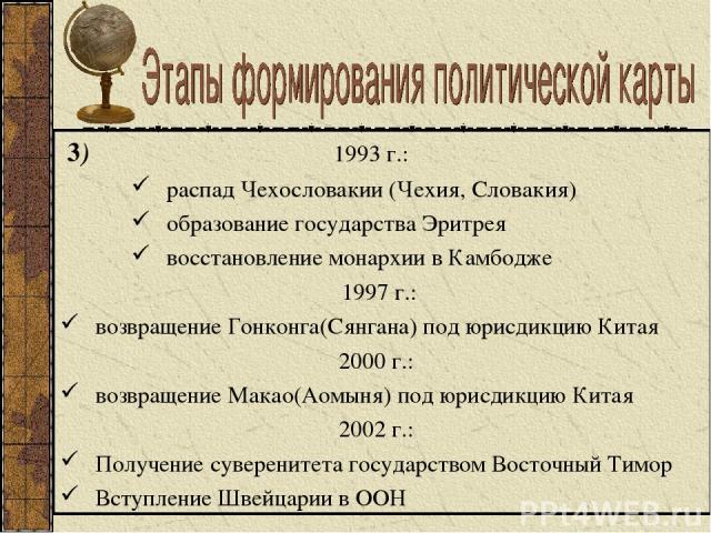 3) 1993 г.: распад Чехословакии (Чехия, Словакия) образование государства Эритрея восстановление монархии в Камбодже 1997 г.: возвращение Гонконга(Сянгана) под юрисдикцию Китая 2000 г.: возвращение Макао(Аомыня) под юрисдикцию Китая 2002 г.: Получен…
