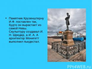 Памятник Крузенштерну И.Ф. поставлен так, будто он вырастает из самой Невы. Скул