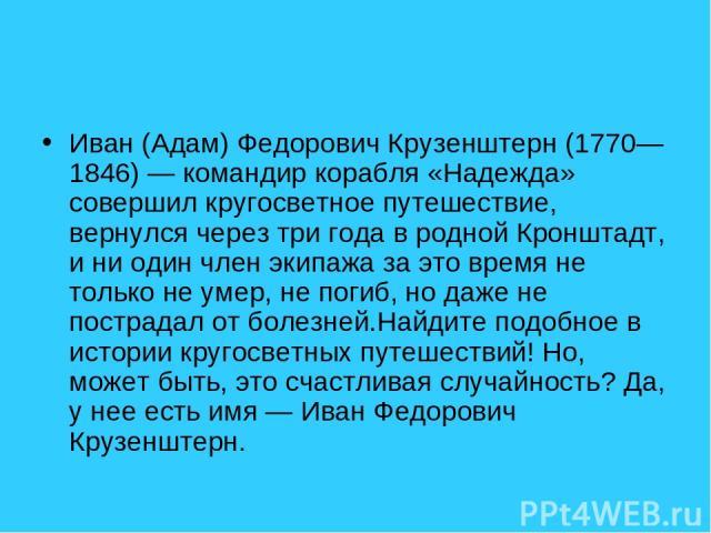 Иван (Адам) Федорович Крузенштерн (1770—1846) — командир корабля «Надежда» совершил кругосветное путешествие, вернулся через три года в родной Кронштадт, и ни один член экипажа за это время не только не умер, не погиб, но даже не пострадал от болезн…