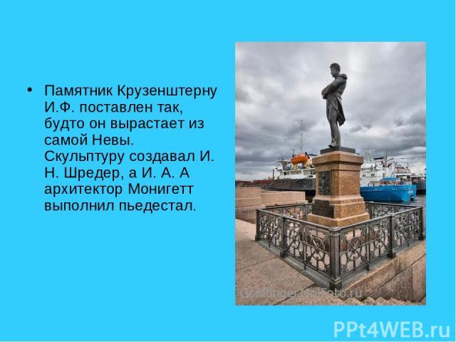 Памятник Крузенштерну И.Ф. поставлен так, будто он вырастает из самой Невы. Скульптуру создавал И. Н. Шредер, а И. А. А архитектор Монигетт выполнил пьедестал.