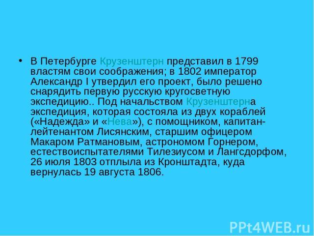 В Петербурге Крузенштерн представил в 1799 властям свои соображения; в 1802 император Александр I утвердил его проект, было решено снарядить первую русскую кругосветную экспедицию.. Под начальством Крузенштерна экспедиция, которая состояла из двух к…