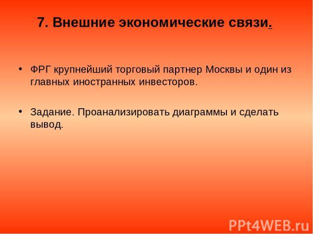 7. Внешние экономические связи. ФРГ крупнейший торговый партнер Москвы и один из главных иностранных инвесторов. Задание. Проанализировать диаграммы и сделать вывод.