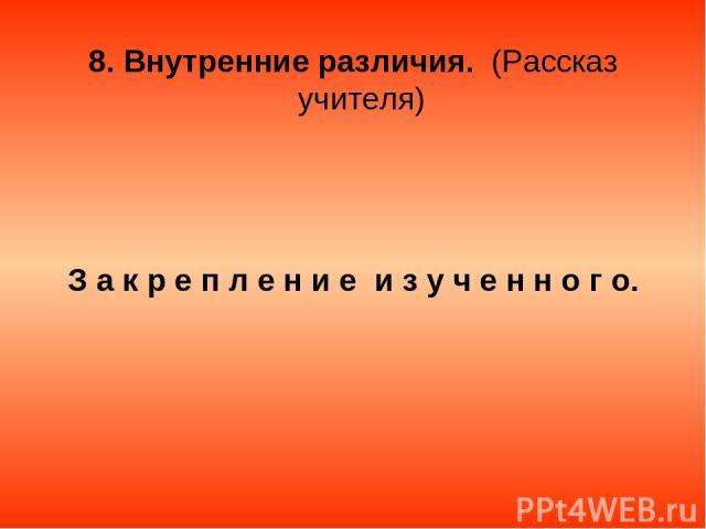 8. Внутренние различия. (Рассказ учителя) З а к р е п л е н и е и з у ч е н н о г о.