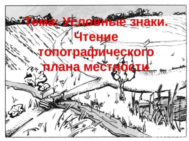 Тема: Условные знаки. Чтение топографического плана местности