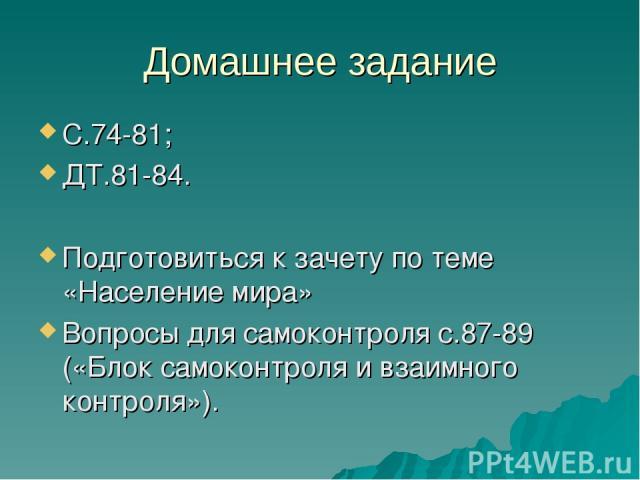 Домашнее задание С.74-81; ДТ.81-84. Подготовиться к зачету по теме «Население мира» Вопросы для самоконтроля с.87-89 («Блок самоконтроля и взаимного контроля»).