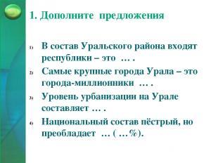 1. Дополните предложения В состав Уральского района входят республики – это … .