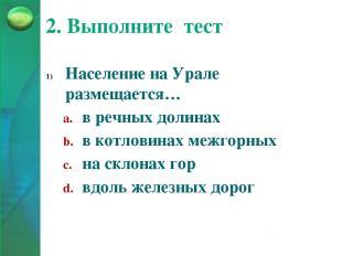 2. Выполните тест Население на Урале размещается… в речных долинах в котловинах
