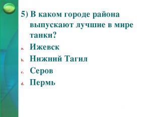 5) В каком городе района выпускают лучшие в мире танки? Ижевск Нижний Тагил Серо