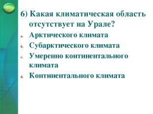 6) Какая климатическая область отсутствует на Урале? Арктического климата Субарк