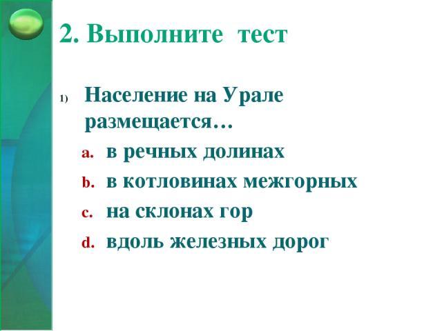 2. Выполните тест Население на Урале размещается… в речных долинах в котловинах межгорных на склонах гор вдоль железных дорог