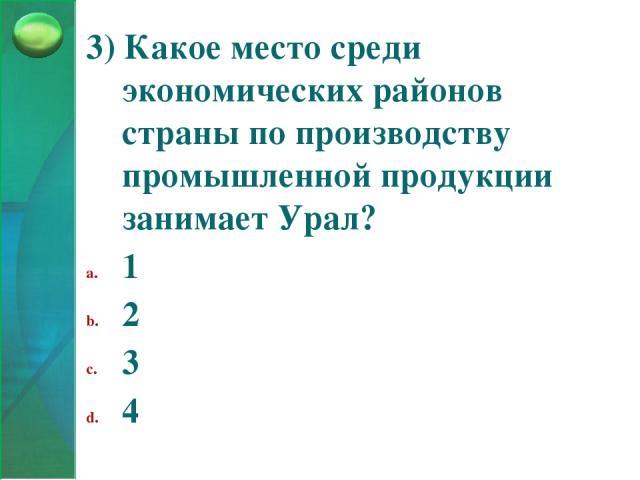 3) Какое место среди экономических районов страны по производству промышленной продукции занимает Урал? 1 2 3 4