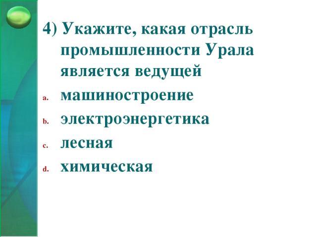 4) Укажите, какая отрасль промышленности Урала является ведущей машиностроение электроэнергетика лесная химическая
