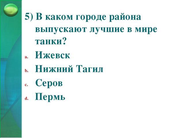 5) В каком городе района выпускают лучшие в мире танки? Ижевск Нижний Тагил Серов Пермь