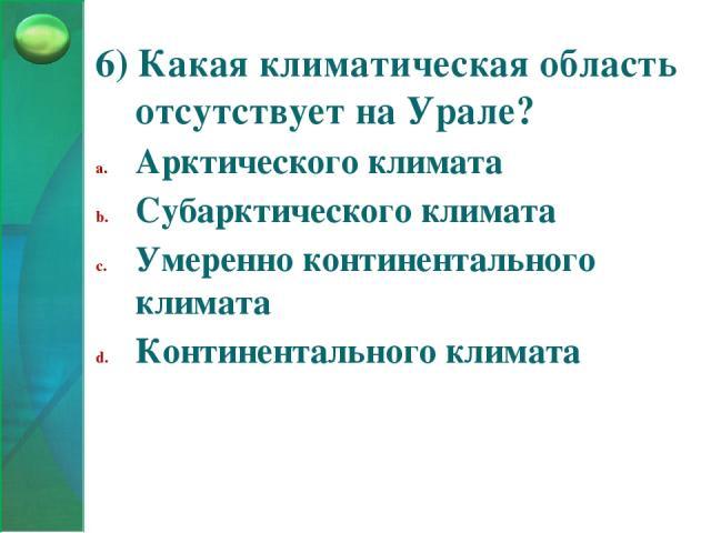 6) Какая климатическая область отсутствует на Урале? Арктического климата Субарктического климата Умеренно континентального климата Континентального климата