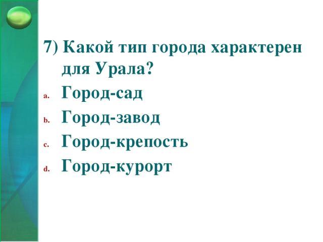 7) Какой тип города характерен для Урала? Город-сад Город-завод Город-крепость Город-курорт