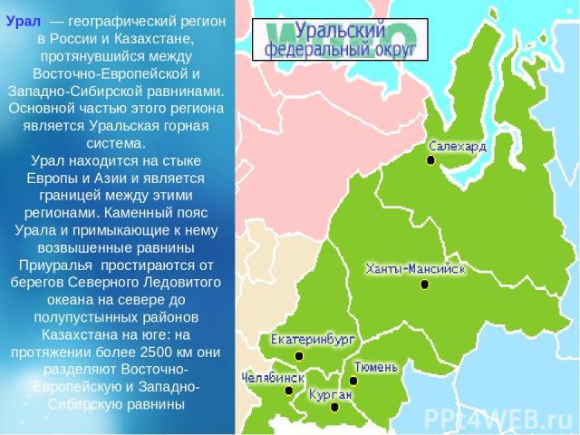 Урал — географический регион в России и Казахстане, протянувшийся между Восточно-Европейской и Западно-Сибирской равнинами. Основной частью этого региона является Уральская горная система. Урал находится на стыке Европы и Азии и является границей м…