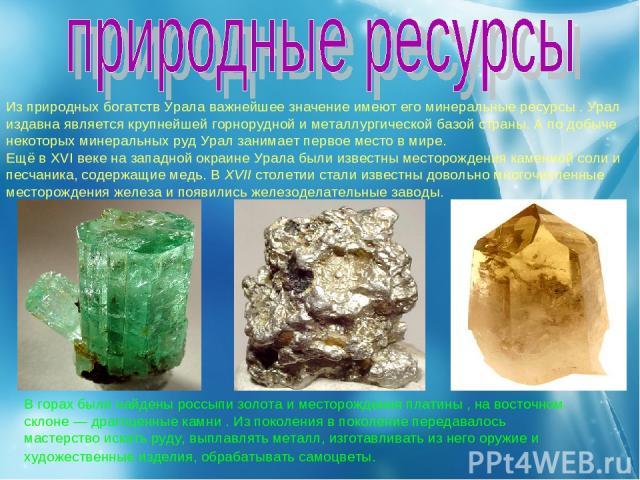Из природных богатств Урала важнейшее значение имеют его минеральные ресурсы . Урал издавна является крупнейшей горнорудной и металлургической базой страны. А по добыче некоторых минеральных руд Урал занимает первое место в мире. Ещё в XVI веке на з…