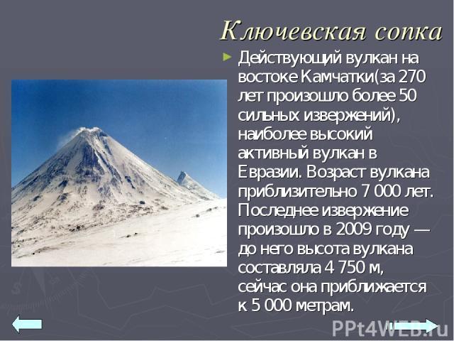 Ключевская сопка Действующий вулкан на востоке Камчатки(за 270 лет произошло более 50 сильных извержений), наиболее высокий активный вулкан в Евразии. Возраст вулкана приблизительно 7 000 лет. Последнее извержение произошло в 2009 году — до него выс…