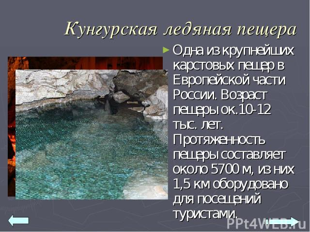 Кунгурская ледяная пещера Одна из крупнейших карстовых пещер в Европейской части России. Возраст пещеры ок.10-12 тыс. лет. Протяженность пещеры составляет около 5700 м, из них 1,5 км оборудовано для посещений туристами.