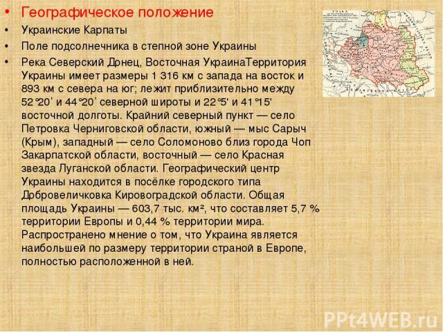 Географическое положение Украинские Карпаты Поле подсолнечника в степной зоне Украины Река Северский Донец, Восточная УкраинаТерритория Украины имеет размеры 1 316 км с запада на восток и 893 км с севера на юг; лежит приблизительно между 52°20' и 44…