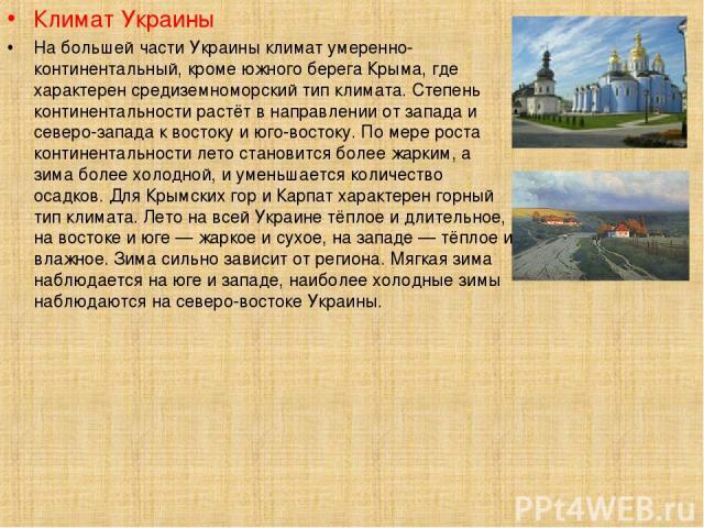 Климат Украины На большей части Украины климат умеренно-континентальный, кроме южного берега Крыма, где характерен средиземноморский тип климата. Степень континентальности растёт в направлении от запада и северо-запада к востоку и юго-востоку. По ме…
