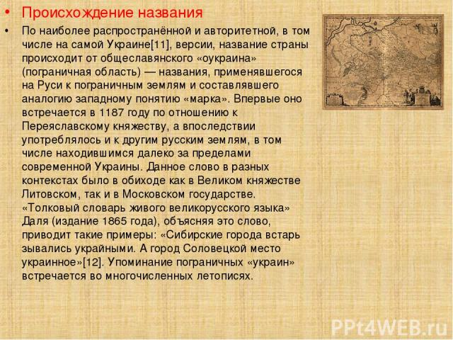 Происхождение названия По наиболее распространённой и авторитетной, в том числе на самой Украине[11], версии, название страны происходит от общеславянского «оукраина» (пограничная область) — названия, применявшегося на Руси к пограничным землям и со…