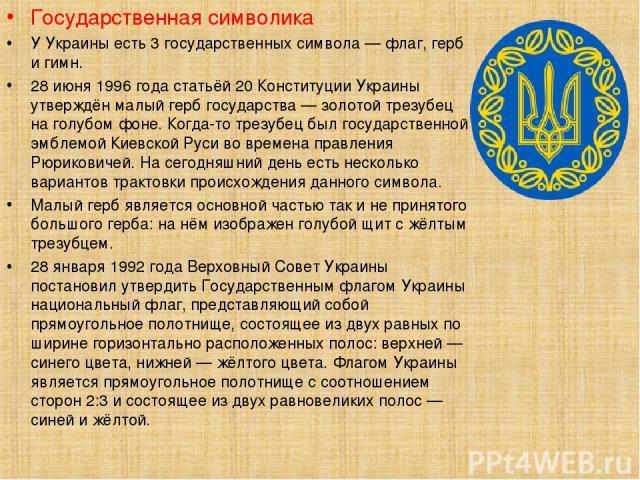 Государственная символика У Украины есть 3 государственных символа — флаг, герб и гимн. 28 июня 1996 года статьёй 20 Конституции Украины утверждён малый герб государства — золотой трезубец на голубом фоне. Когда-то трезубец был государственной эмбле…