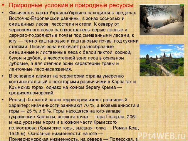Природные условия и природные ресурсы Физическая карта УкраиныУкраина находится в пределах Восточно-Европейской равнины, в зонах сосновых и смешанных лесов, лесостепи и степи. К северу от чернозёмного пояса распространены серые лесные и дерново-подз…
