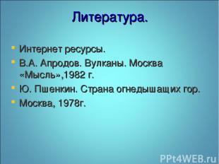 Литература. Интернет ресурсы. В.А. Апродов. Вулканы. Москва «Мысль»,1982 г. Ю. П