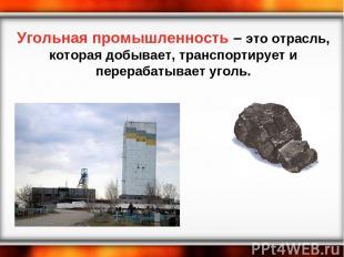 Угольная промышленность – это отрасль, которая добывает, транспортирует и перера