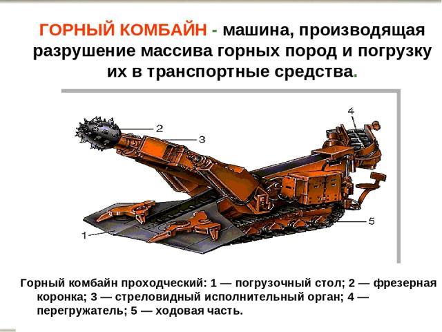 Горный комбайн проходческий: 1 — погрузочный стол; 2 — фрезерная коронка; 3 — стреловидный исполнительный орган; 4 — перегружатель; 5 — ходовая часть. ГОРНЫЙ КОМБАЙН - машина, производящая разрушение массива горных пород и погрузку их в транспортные…