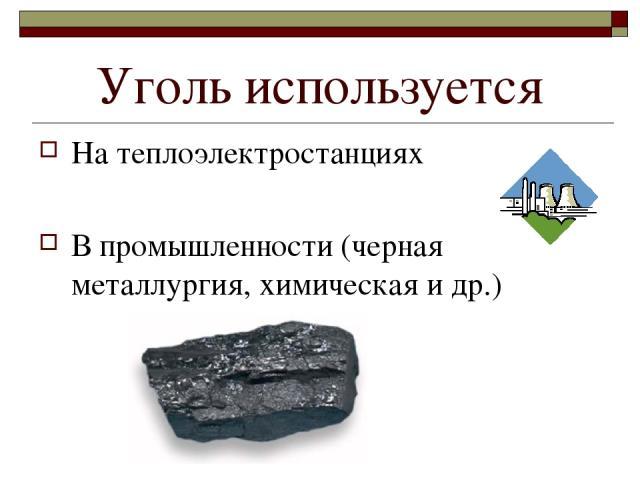 Уголь используется На теплоэлектростанциях В промышленности (черная металлургия, химическая и др.)