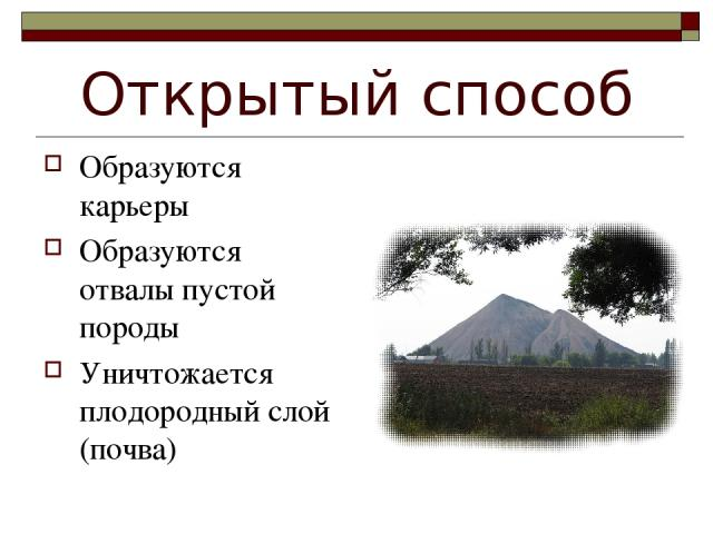 Открытый способ Образуются карьеры Образуются отвалы пустой породы Уничтожается плодородный слой (почва)