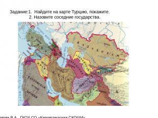 Задание:1. Найдите на карте Турцию, покажите. 2. Назовите соседние государства.