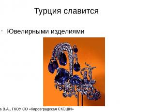 Турция славится Ювелирными изделиями Карамова В.А., ГКОУ СО «Кировградская СКОШИ