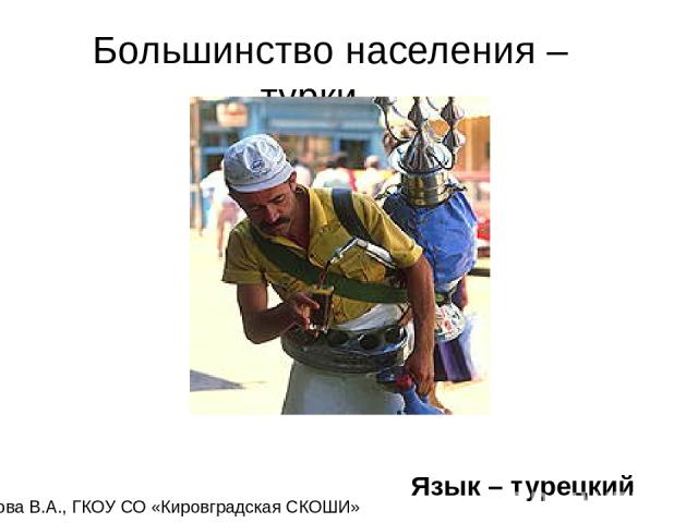 Большинство населения – турки. . Язык – турецкий Карамова В.А., ГКОУ СО «Кировградская СКОШИ»