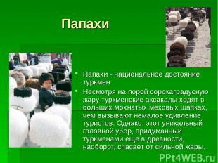 Папахи Папахи - национальное достояние туркмен Несмотря на порой сорокаградусную